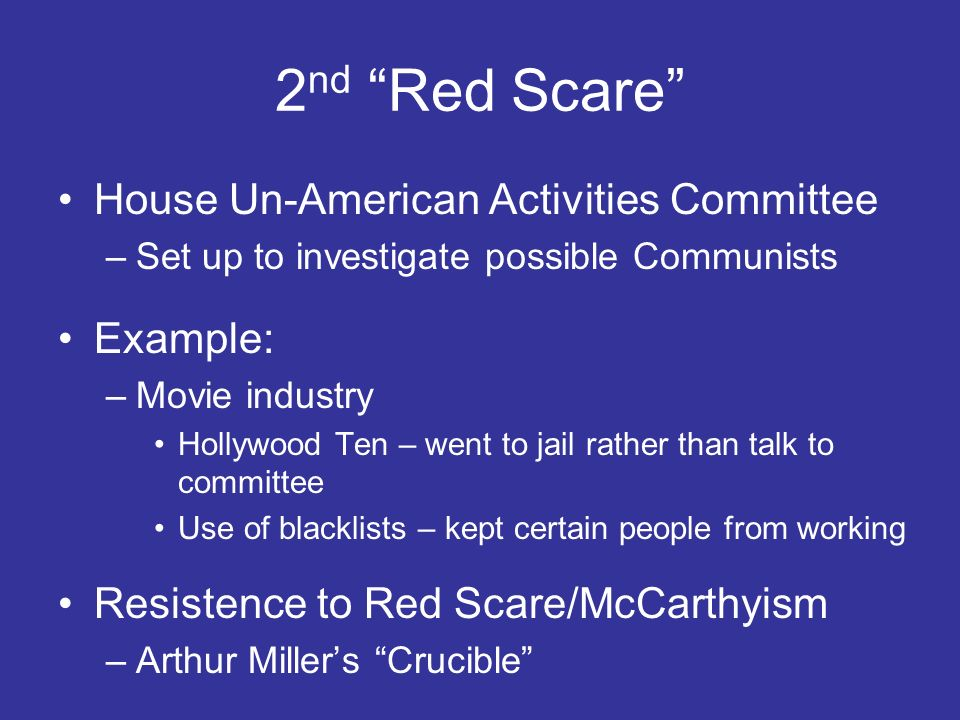 2 nd Red Scare House Un-American Activities Committee –Set up to investigate possible Communists Example: –Movie industry Hollywood Ten – went to jail
