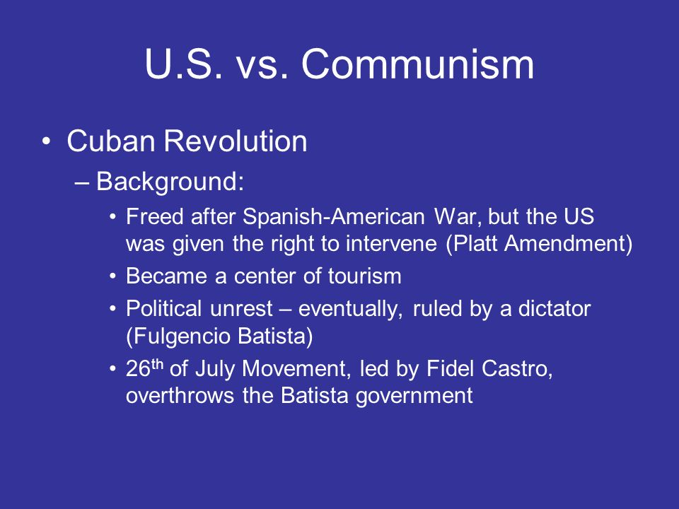 U.S. vs. Communism Cuban Revolution –Background: Freed after Spanish-American War, but the US was given the right to intervene (Platt Amendment) Becam