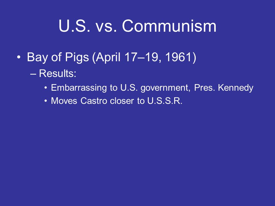 U.S. vs. Communism Bay of Pigs (April 17–19, 1961) –Results: Embarrassing to U.S. government, Pres. Kennedy Moves Castro closer to U.S.S.R.