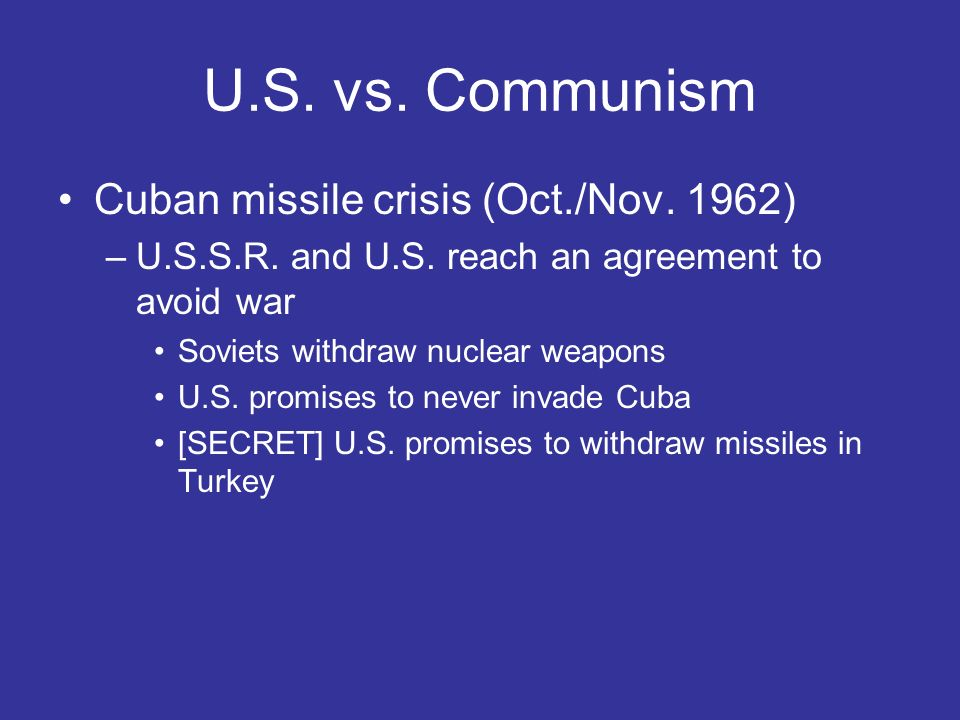 U.S. vs. Communism Cuban missile crisis (Oct./Nov. 1962) –U.S.S.R. and U.S. reach an agreement to avoid war Soviets withdraw nuclear weapons U.S. prom