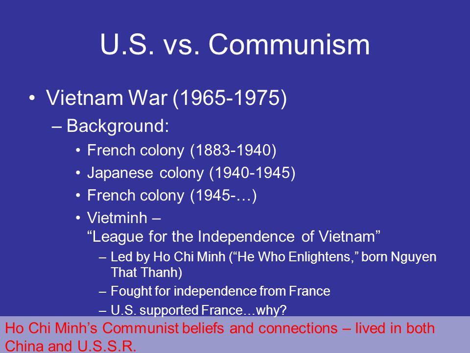 U.S. vs. Communism Vietnam War (1965-1975) –Background: French colony (1883-1940) Japanese colony (1940-1945) French colony (1945-…) Vietminh – League