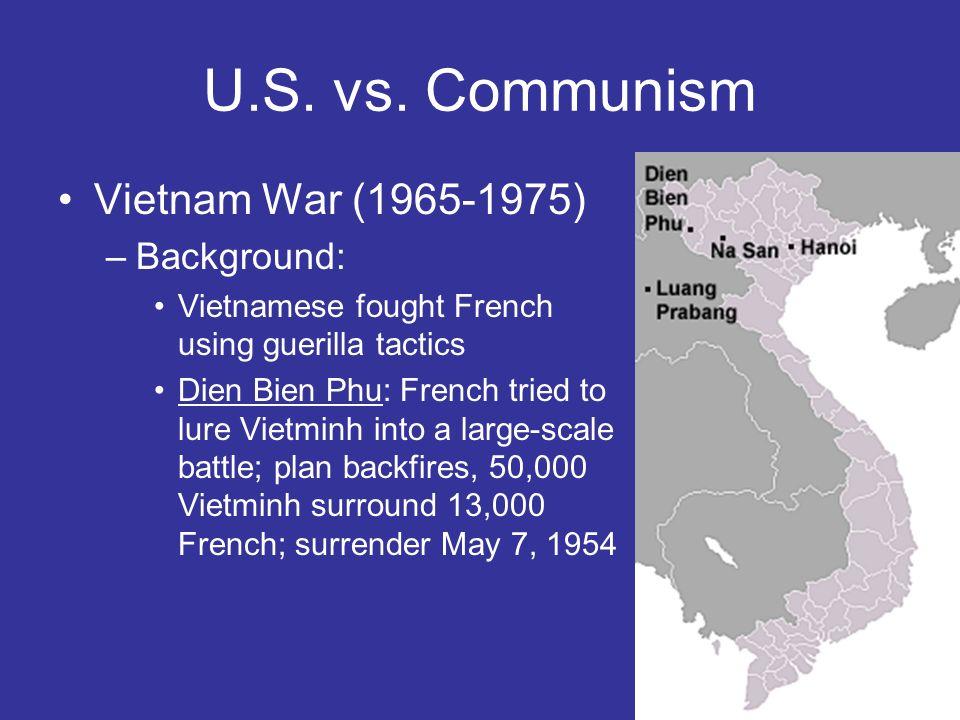 U.S. vs. Communism Vietnam War (1965-1975) –Background: Vietnamese fought French using guerilla tactics Dien Bien Phu: French tried to lure Vietminh i