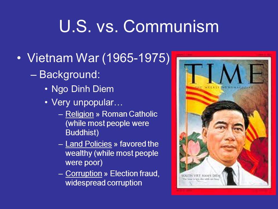 U.S. vs. Communism Vietnam War (1965-1975) –Background: Ngo Dinh Diem Very unpopular… –Religion » Roman Catholic (while most people were Buddhist) –La