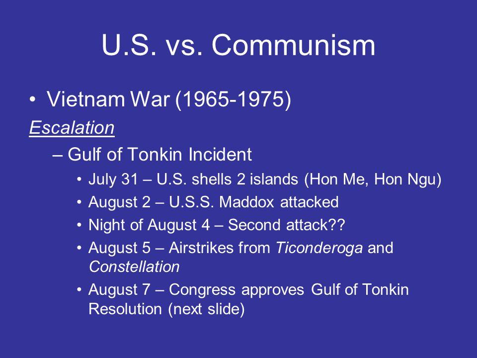 U.S. vs. Communism Vietnam War (1965-1975) Escalation –Gulf of Tonkin Incident July 31 – U.S. shells 2 islands (Hon Me, Hon Ngu) August 2 – U.S.S. Mad