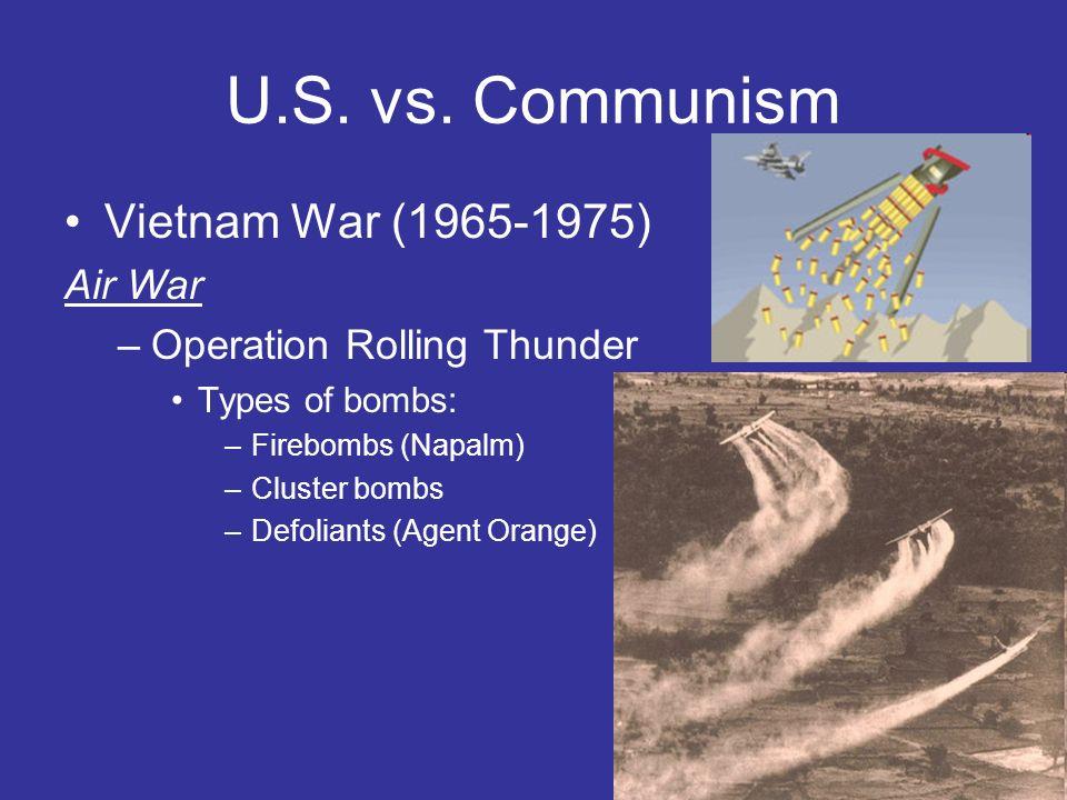 U.S. vs. Communism Vietnam War (1965-1975) Air War –Operation Rolling Thunder Types of bombs: –Firebombs (Napalm) –Cluster bombs –Defoliants (Agent Or