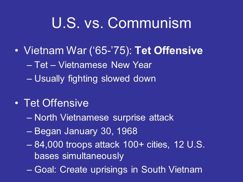U.S. vs. Communism Vietnam War (65-75): Tet Offensive –Tet – Vietnamese New Year –Usually fighting slowed down Tet Offensive –North Vietnamese surpris