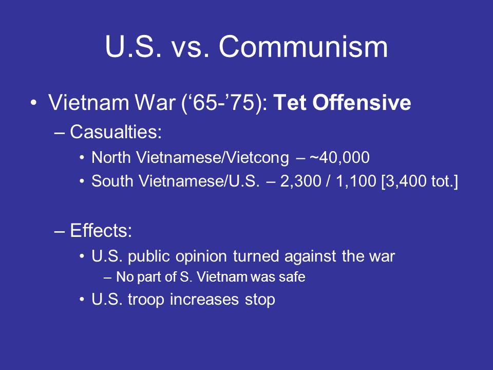 U.S. vs. Communism Vietnam War (65-75): Tet Offensive –Casualties: North Vietnamese/Vietcong – ~40,000 South Vietnamese/U.S. – 2,300 / 1,100 [3,400 to