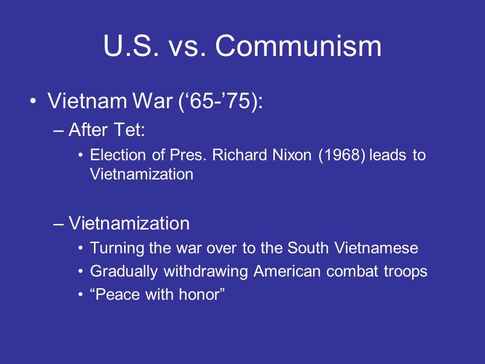 U.S. vs. Communism Vietnam War (65-75): –After Tet: Election of Pres. Richard Nixon (1968) leads to Vietnamization –Vietnamization Turning the war ove
