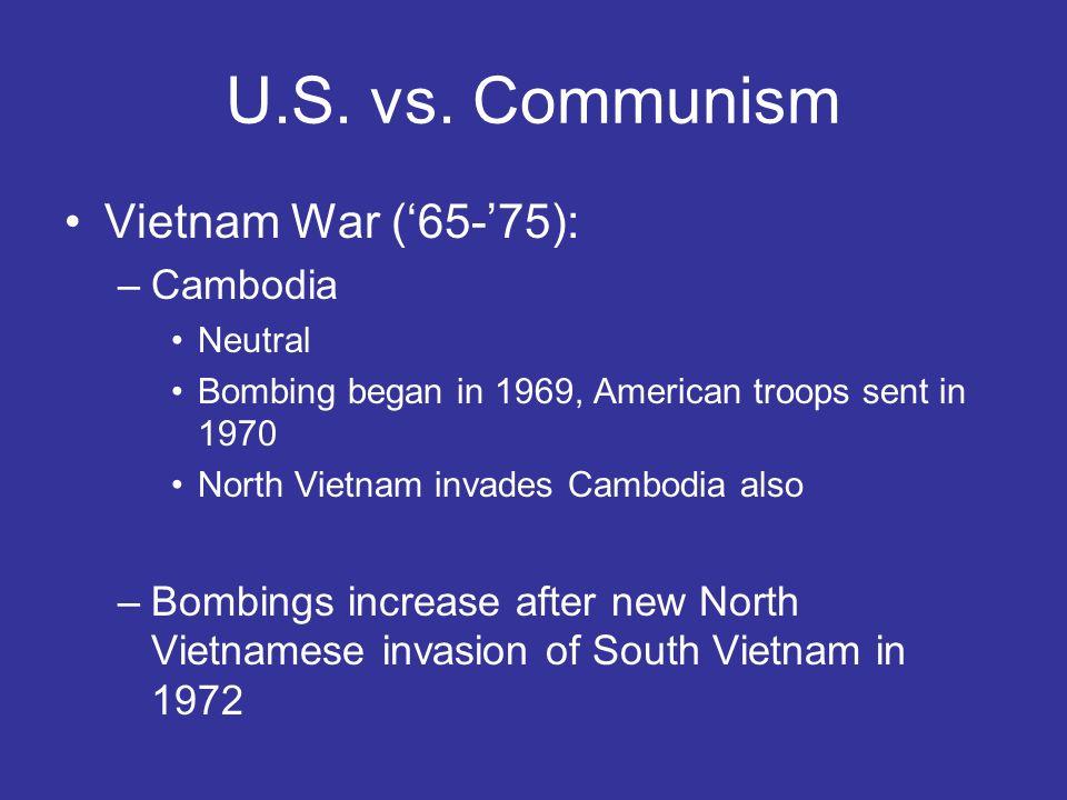 U.S. vs. Communism Vietnam War (65-75): –Cambodia Neutral Bombing began in 1969, American troops sent in 1970 North Vietnam invades Cambodia also –Bom