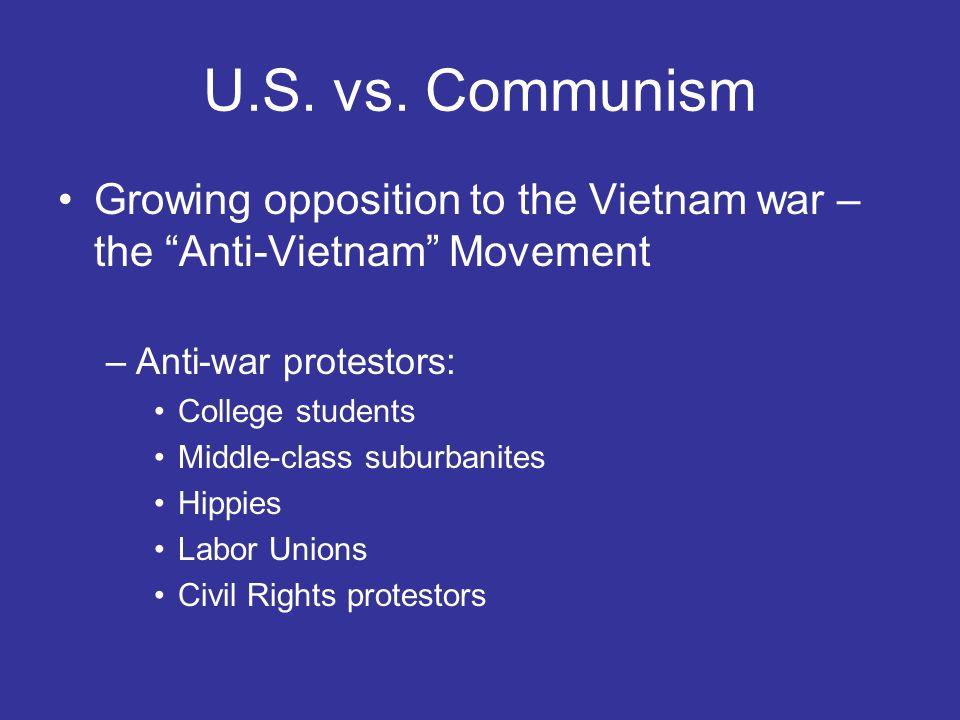U.S. vs. Communism Growing opposition to the Vietnam war – the Anti-Vietnam Movement –Anti-war protestors: College students Middle-class suburbanites