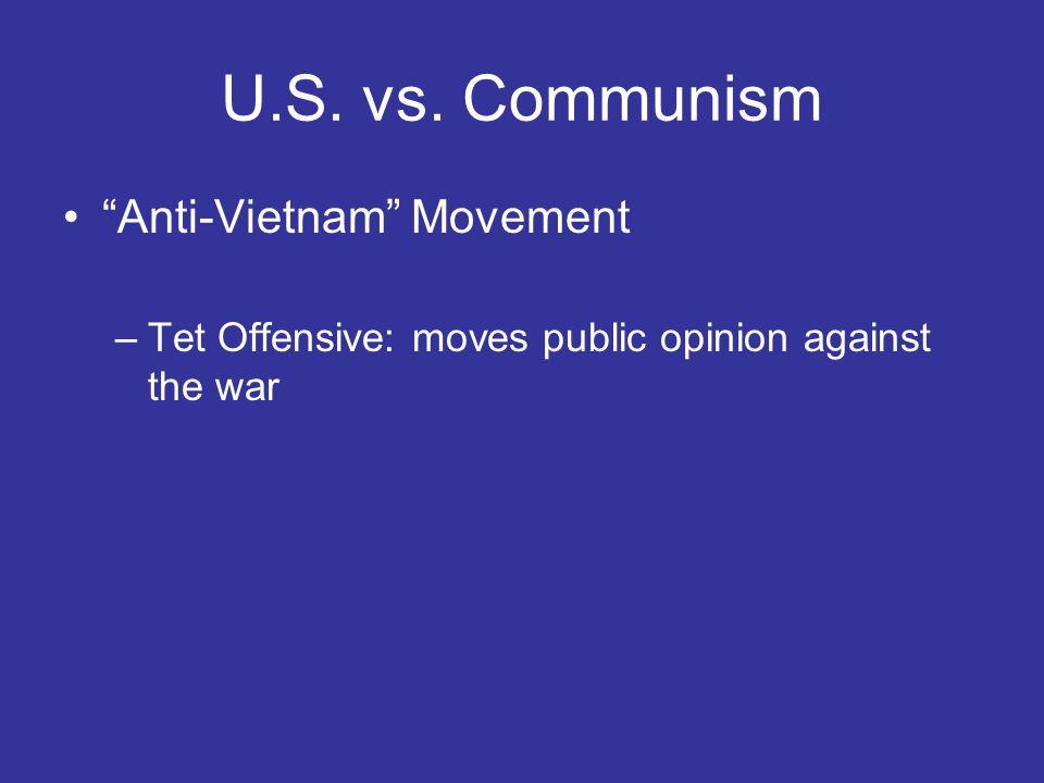 U.S. vs. Communism Anti-Vietnam Movement –Tet Offensive: moves public opinion against the war