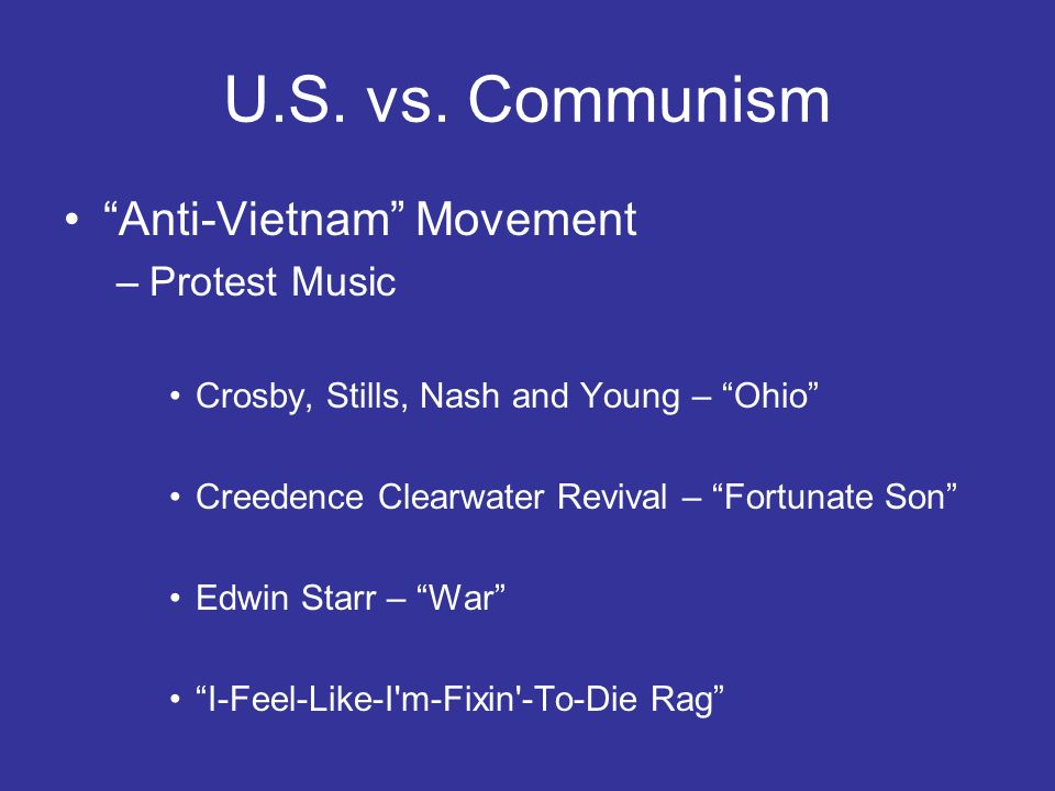 U.S. vs. Communism Anti-Vietnam Movement –Protest Music Crosby, Stills, Nash and Young – Ohio Creedence Clearwater Revival – Fortunate Son Edwin Starr
