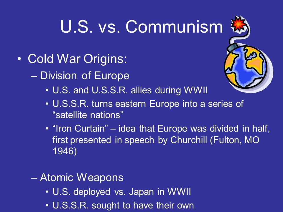U.S. vs. Communism Cold War Origins: –Division of Europe U.S. and U.S.S.R. allies during WWII U.S.S.R. turns eastern Europe into a series of satellite