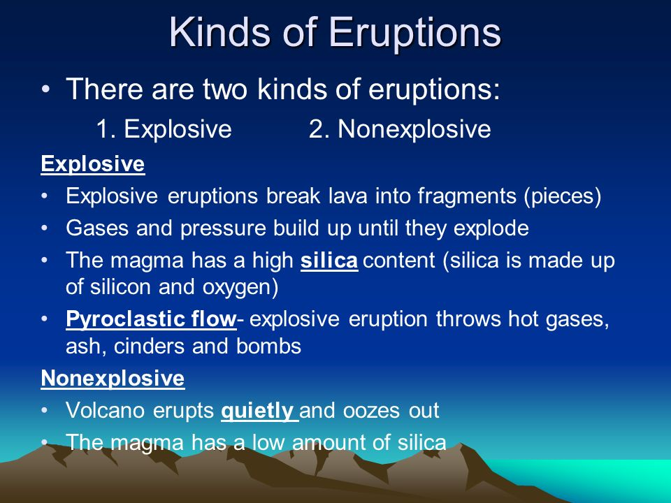 Kinds of Eruptions There are two kinds of eruptions: 1. Explosive 2. Nonexplosive Explosive Explosive eruptions break lava into fragments (pieces) Gas