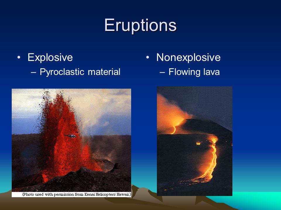 Eruptions Explosive –Pyroclastic material Nonexplosive –Flowing lava