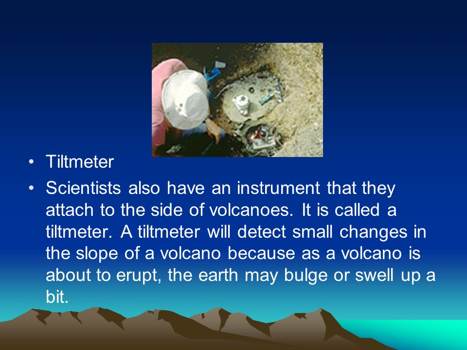 Tiltmeter Scientists also have an instrument that they attach to the side of volcanoes. It is called a tiltmeter. A tiltmeter will detect small change