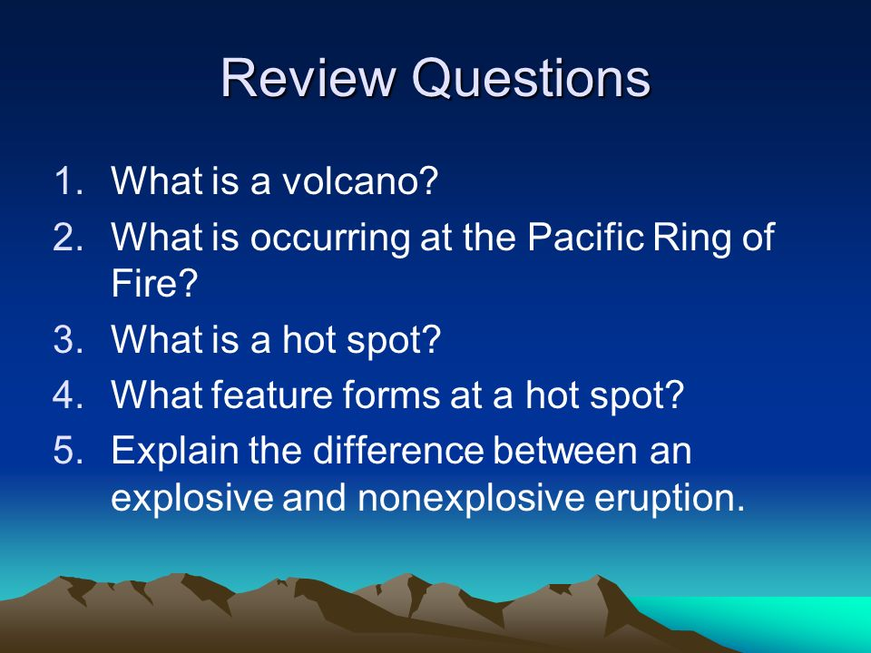 Review Questions 1.What is a volcano? 2.What is occurring at the Pacific Ring of Fire? 3.What is a hot spot? 4.What feature forms at a hot spot? 5.Exp