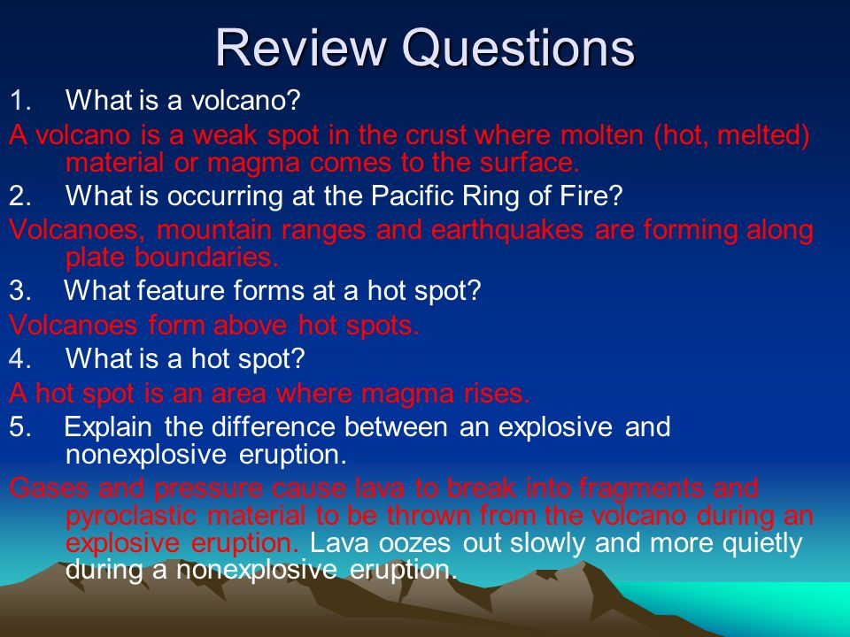 Review Questions 1.What is a volcano? A volcano is a weak spot in the crust where molten (hot, melted) material or magma comes to the surface. 2. What