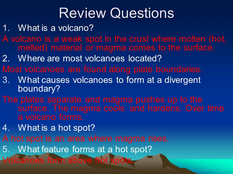 Review Questions 1.What is a volcano? A volcano is a weak spot in the crust where molten (hot, melted) material or magma comes to the surface. 2. Wher