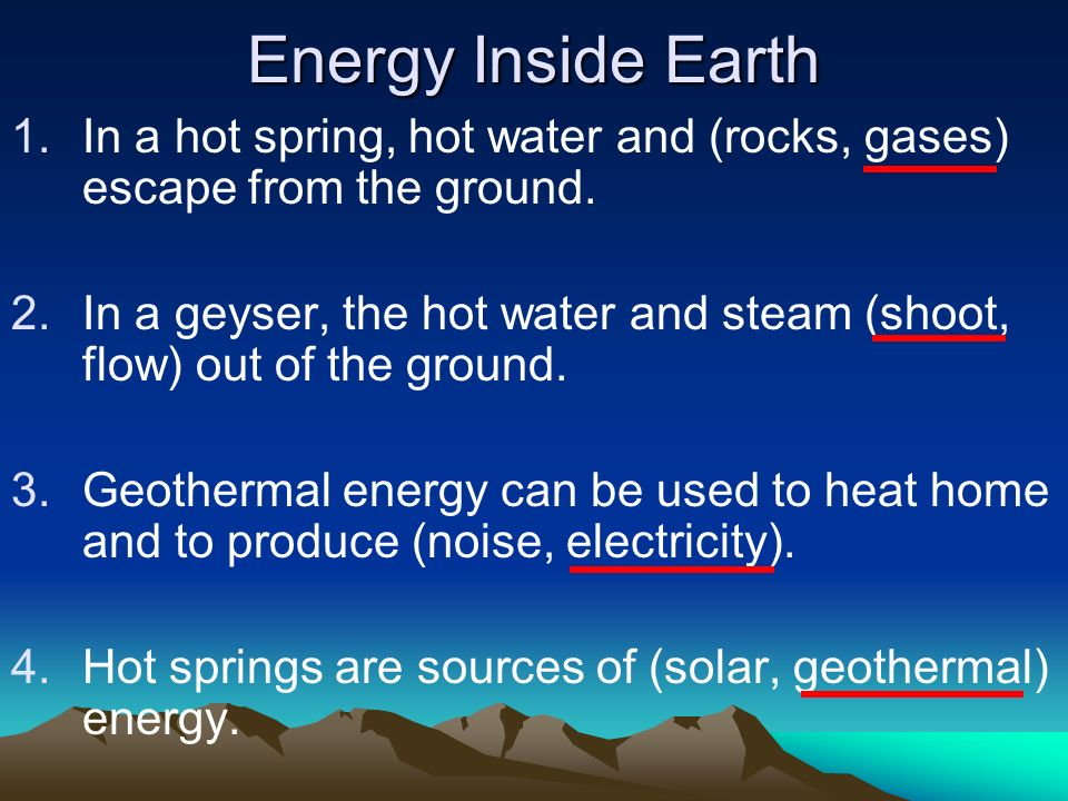 Energy Inside Earth 1.In a hot spring, hot water and (rocks, gases) escape from the ground. 2.In a geyser, the hot water and steam (shoot, flow) out o