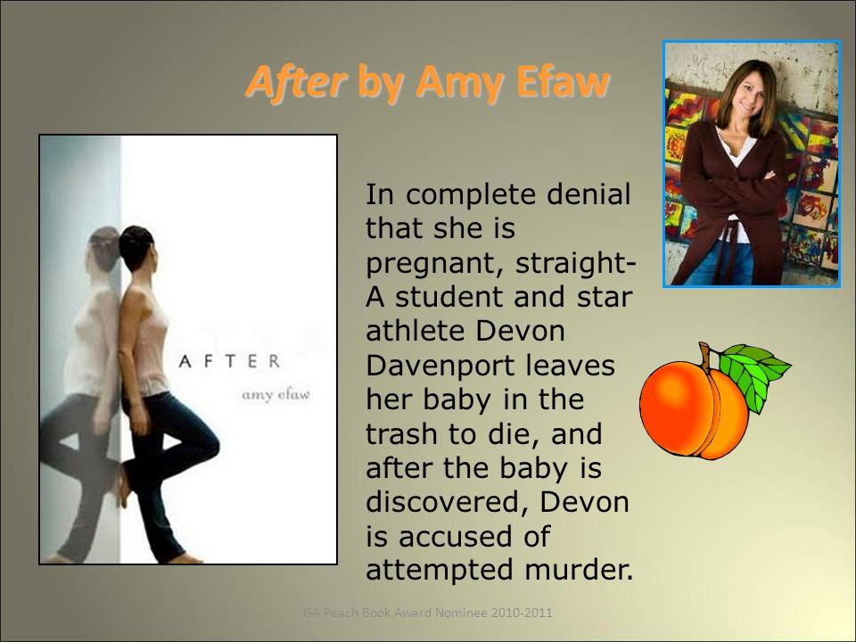 GA Peach Book Award Nominee After by Amy Efaw In complete denial that she is pregnant, straight- A student and star athlete Devon Davenport leaves her baby in the trash to die, and after the baby is discovered, Devon is accused of attempted murder.
