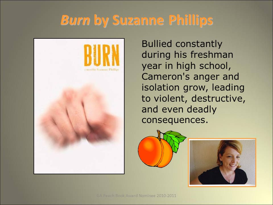 GA Peach Book Award Nominee Burn by Suzanne Phillips Bullied constantly during his freshman year in high school, Cameron s anger and isolation grow, leading to violent, destructive, and even deadly consequences.