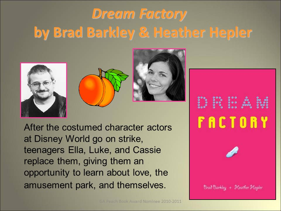 GA Peach Book Award Nominee Dream Factory by Brad Barkley & Heather Hepler After the costumed character actors at Disney World go on strike, teenagers Ella, Luke, and Cassie replace them, giving them an opportunity to learn about love, the amusement park, and themselves.