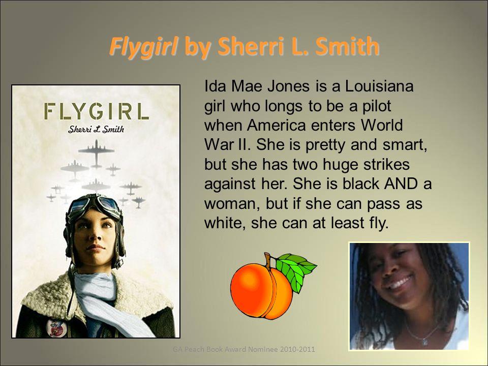 GA Peach Book Award Nominee 2010-2011 Flygirl by Sherri L. Smith Ida Mae Jones is a Louisiana girl who longs to be a pilot when America enters World W