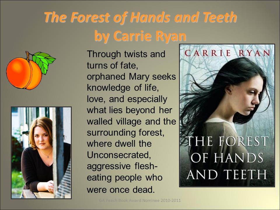 GA Peach Book Award Nominee The Forest of Hands and Teeth by Carrie Ryan Through twists and turns of fate, orphaned Mary seeks knowledge of life, love, and especially what lies beyond her walled village and the surrounding forest, where dwell the Unconsecrated, aggressive flesh- eating people who were once dead.