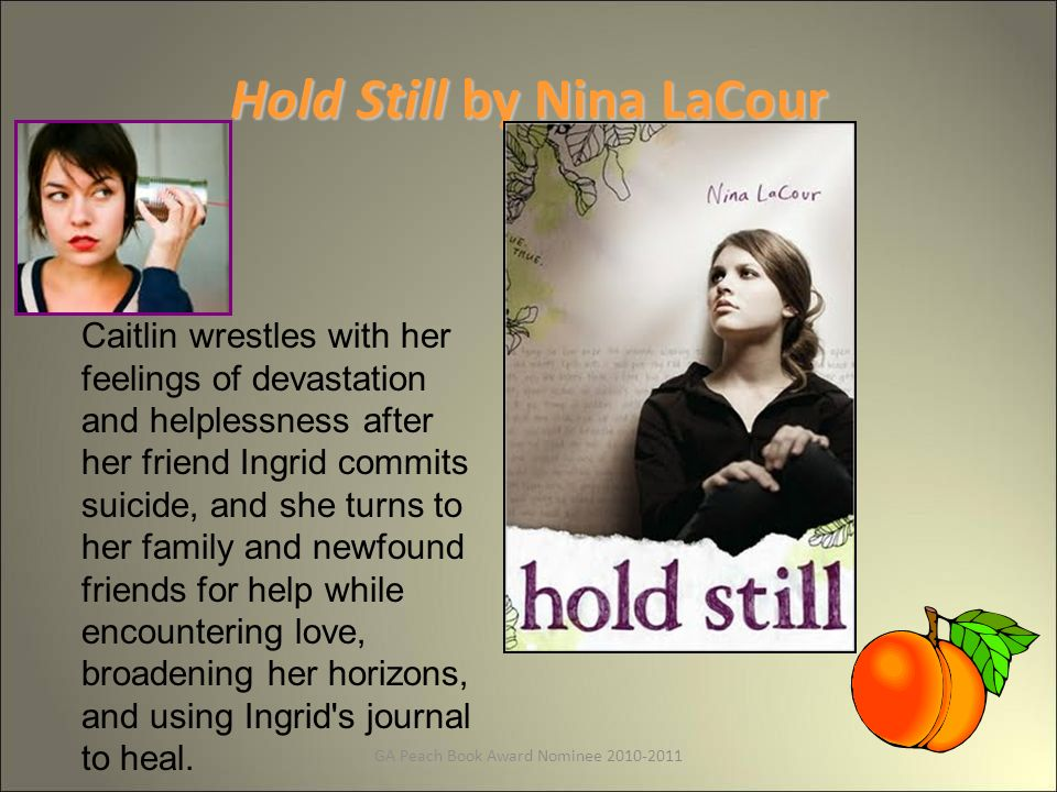GA Peach Book Award Nominee Hold Still by Nina LaCour Caitlin wrestles with her feelings of devastation and helplessness after her friend Ingrid commits suicide, and she turns to her family and newfound friends for help while encountering love, broadening her horizons, and using Ingrid s journal to heal.