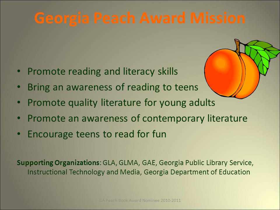 GA Peach Book Award Nominee Georgia Peach Award Mission Promote reading and literacy skills Bring an awareness of reading to teens Promote quality literature for young adults Promote an awareness of contemporary literature Encourage teens to read for fun Supporting Organizations: GLA, GLMA, GAE, Georgia Public Library Service, Instructional Technology and Media, Georgia Department of Education