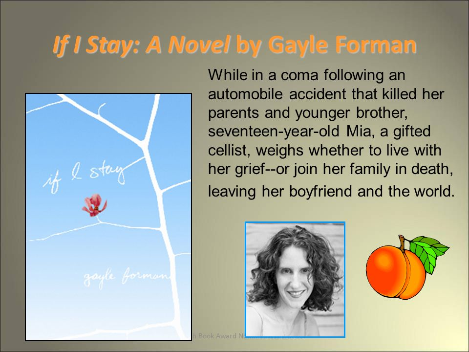 GA Peach Book Award Nominee If I Stay: A Novel by Gayle Forman While in a coma following an automobile accident that killed her parents and younger brother, seventeen-year-old Mia, a gifted cellist, weighs whether to live with her grief--or join her family in death, leaving her boyfriend and the world.