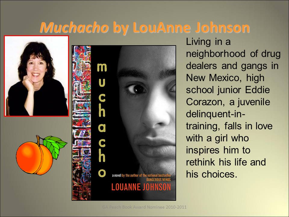 GA Peach Book Award Nominee 2010-2011 Muchacho by LouAnne Johnson Living in a neighborhood of drug dealers and gangs in New Mexico, high school junior Eddie Corazon, a juvenile delinquent-in- training, falls in love with a girl who inspires him to rethink his life and his choices.