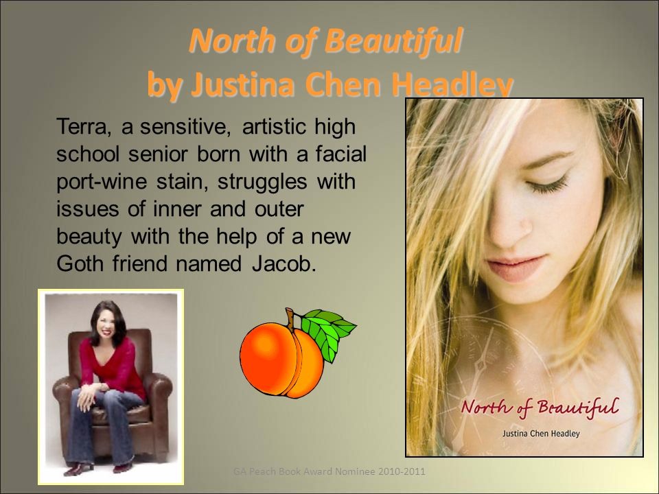 GA Peach Book Award Nominee 2010-2011 North of Beautiful by Justina Chen Headley Terra, a sensitive, artistic high school senior born with a facial port-wine stain, struggles with issues of inner and outer beauty with the help of a new Goth friend named Jacob.