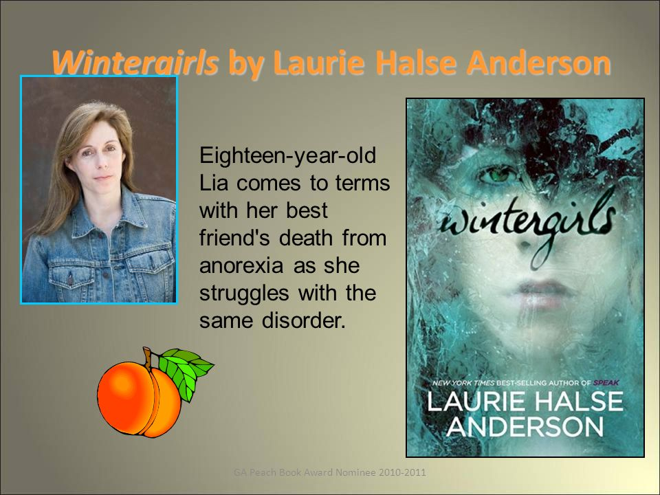 GA Peach Book Award Nominee 2010-2011 Wintergirls by Laurie Halse Anderson Eighteen-year-old Lia comes to terms with her best friend s death from anorexia as she struggles with the same disorder.
