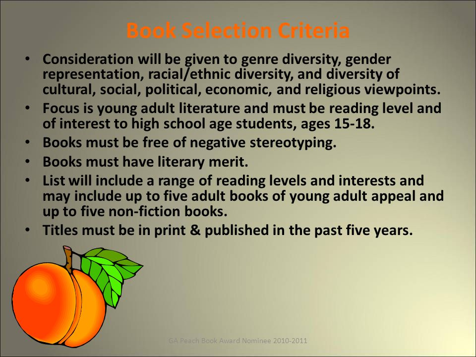 GA Peach Book Award Nominee Book Selection Criteria Consideration will be given to genre diversity, gender representation, racial/ethnic diversity, and diversity of cultural, social, political, economic, and religious viewpoints.