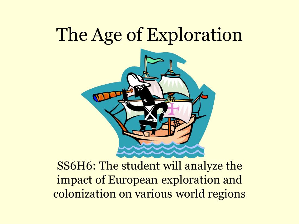 The Age of Exploration SS6H6: The student will analyze the impact of European exploration and colonization on various world regions