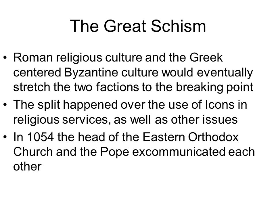 The Great Schism Roman religious culture and the Greek centered Byzantine culture would eventually stretch the two factions to the breaking point The