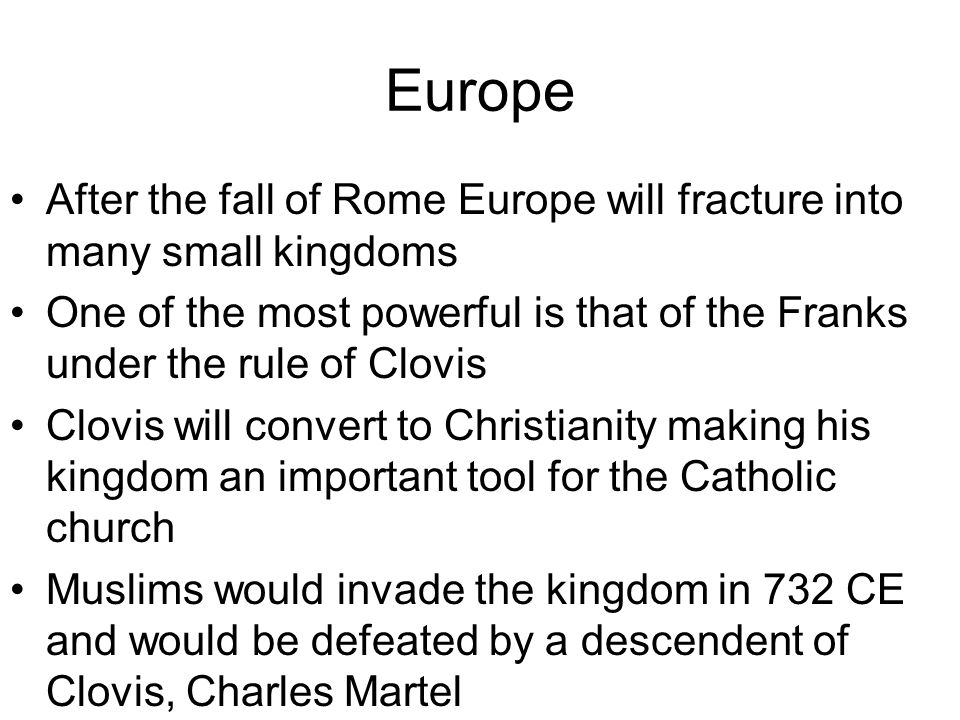 Europe After the fall of Rome Europe will fracture into many small kingdoms One of the most powerful is that of the Franks under the rule of Clovis Cl