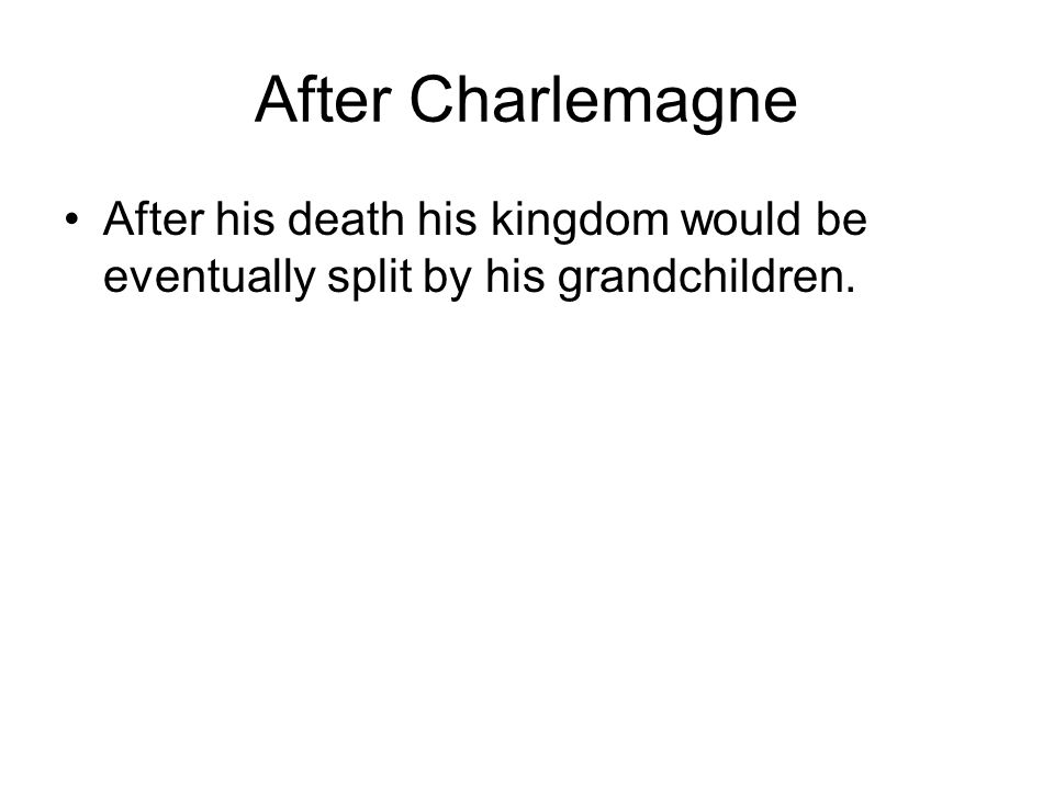 After Charlemagne After his death his kingdom would be eventually split by his grandchildren.