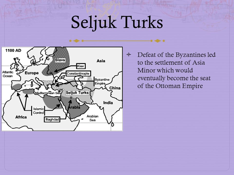 Seljuk Turks Defeat of the Byzantines led to the settlement of Asia Minor which would eventually become the seat of the Ottoman Empire