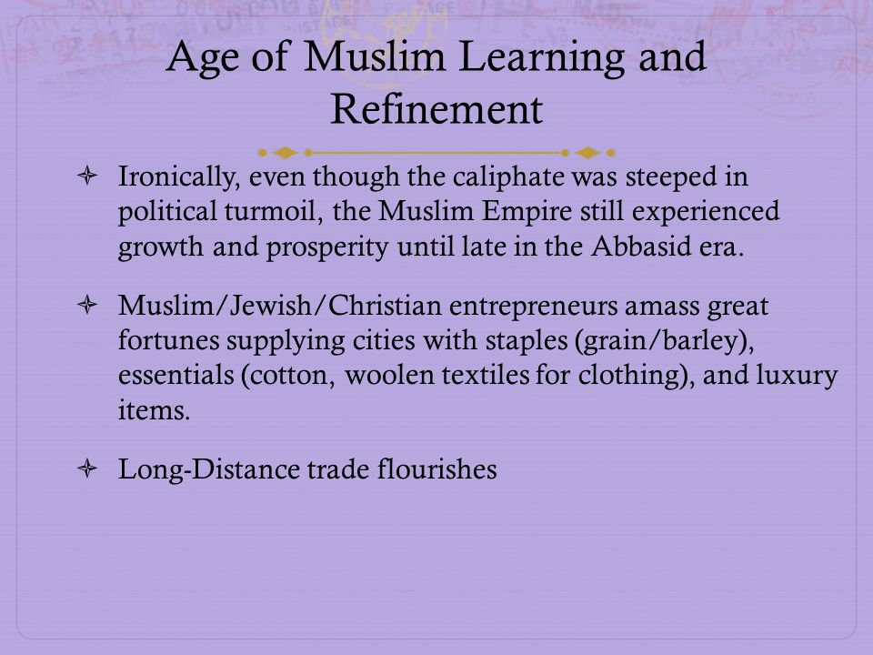 Age of Muslim Learning and Refinement Ironically, even though the caliphate was steeped in political turmoil, the Muslim Empire still experienced grow