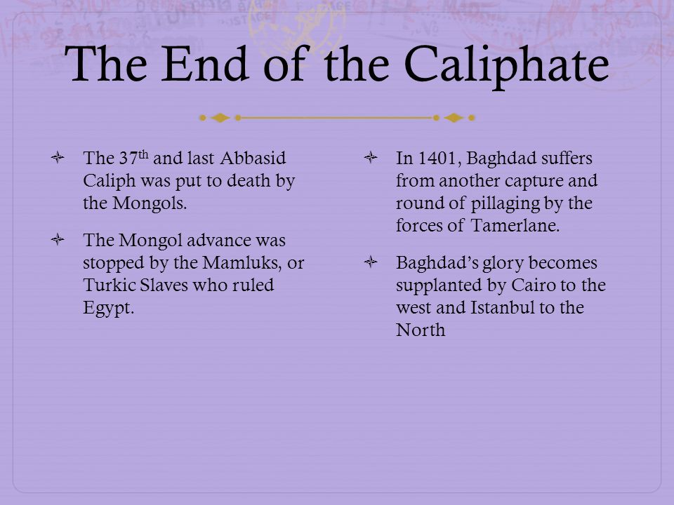 The End of the Caliphate The 37 th and last Abbasid Caliph was put to death by the Mongols. The Mongol advance was stopped by the Mamluks, or Turkic S