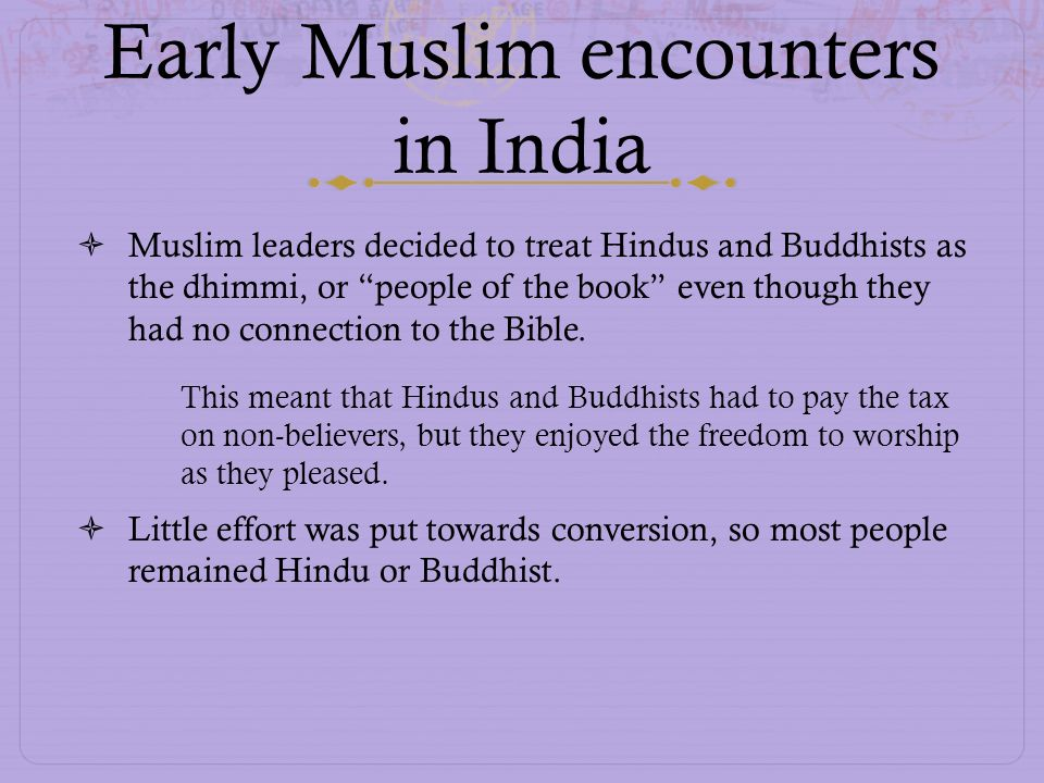 Early Muslim encounters in India Muslim leaders decided to treat Hindus and Buddhists as the dhimmi, or people of the book even though they had no con