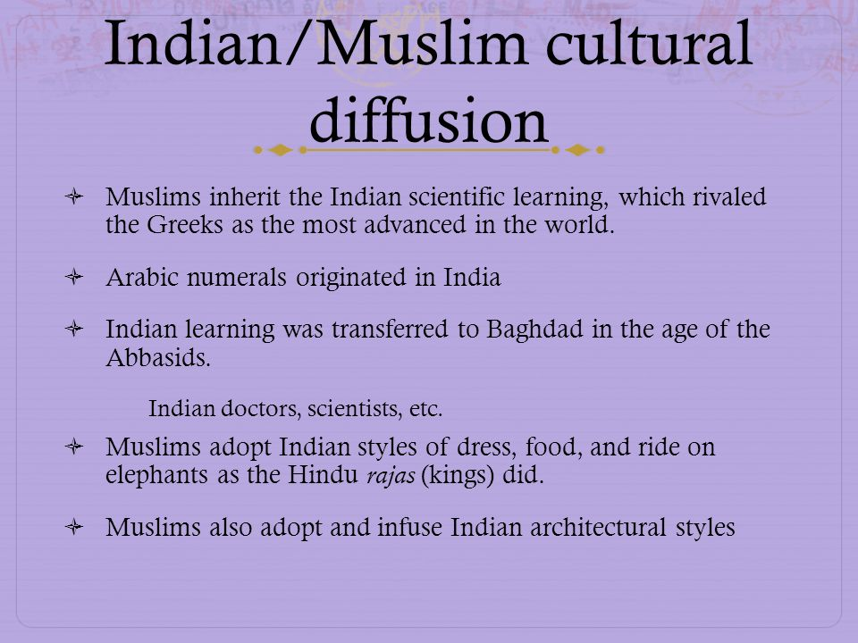 Indian/Muslim cultural diffusion Muslims inherit the Indian scientific learning, which rivaled the Greeks as the most advanced in the world. Arabic nu