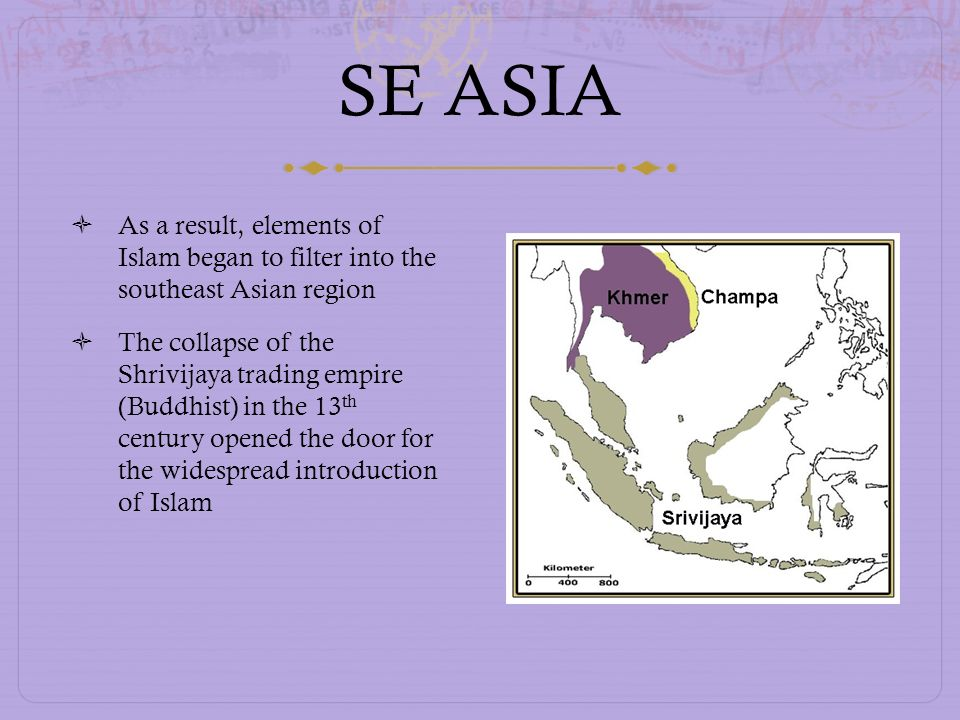 SE ASIA As a result, elements of Islam began to filter into the southeast Asian region The collapse of the Shrivijaya trading empire (Buddhist) in the