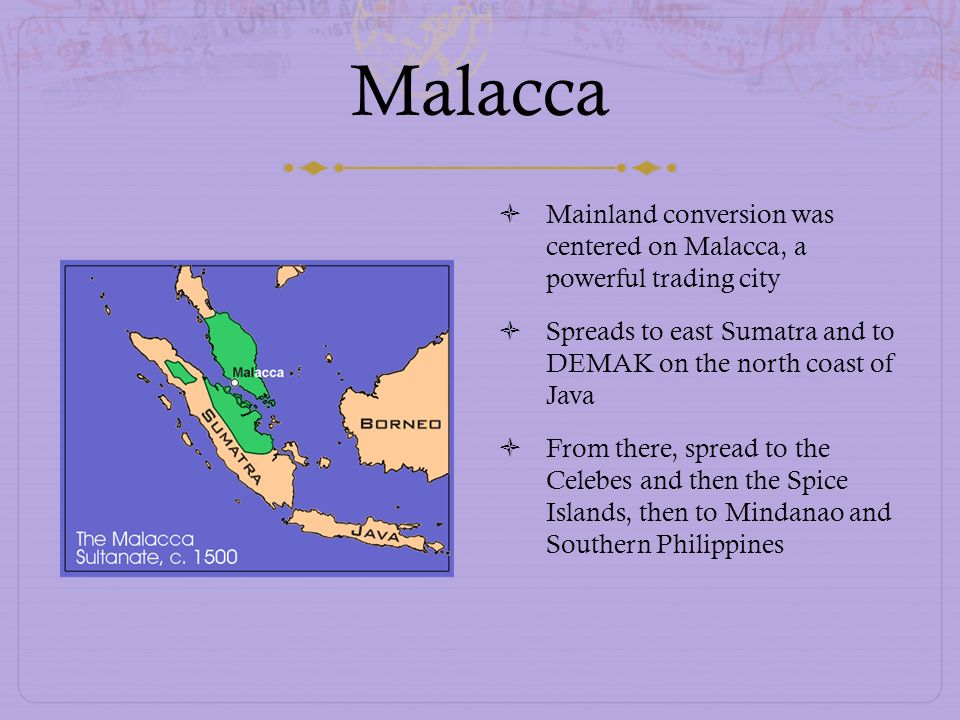 Malacca Mainland conversion was centered on Malacca, a powerful trading city Spreads to east Sumatra and to DEMAK on the north coast of Java From ther
