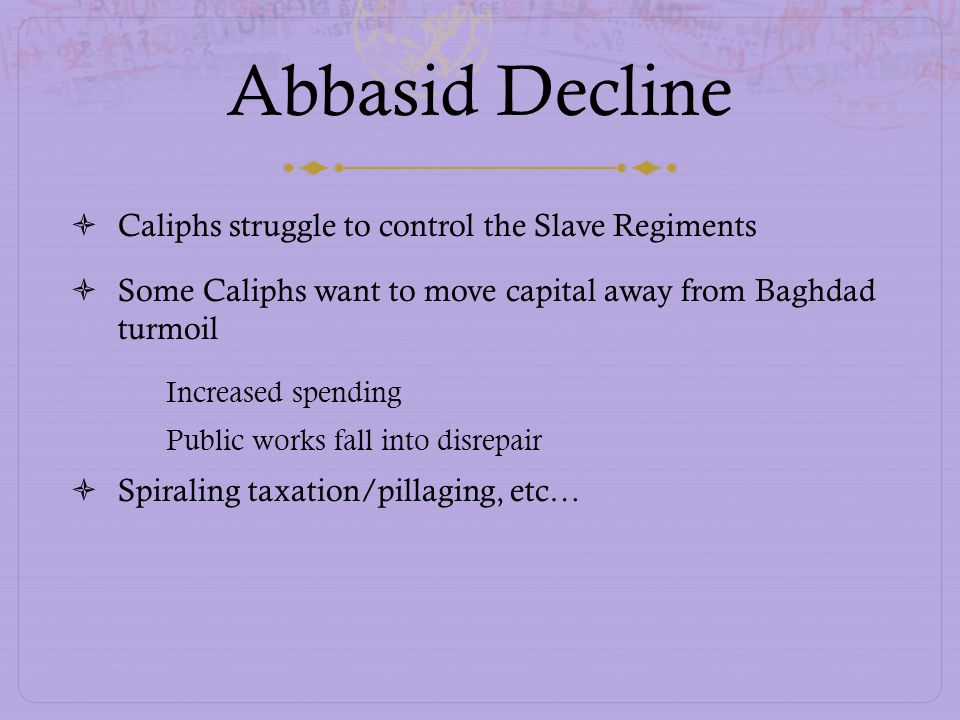 Abbasid Decline Caliphs struggle to control the Slave Regiments Some Caliphs want to move capital away from Baghdad turmoil Increased spending Public