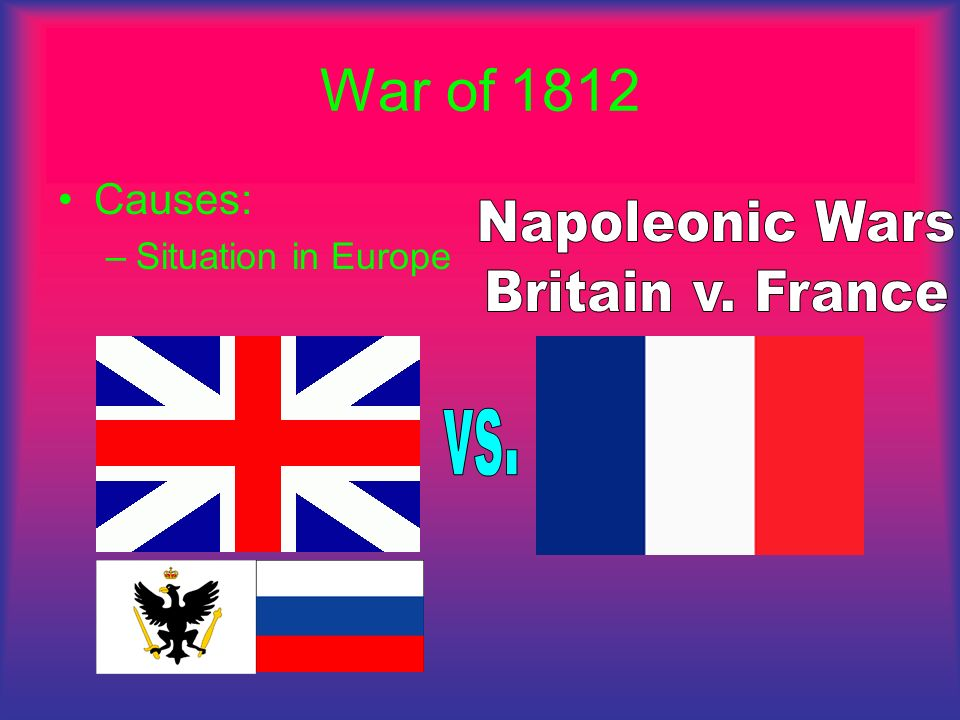 War of 1812 Causes: –Situation in Europe