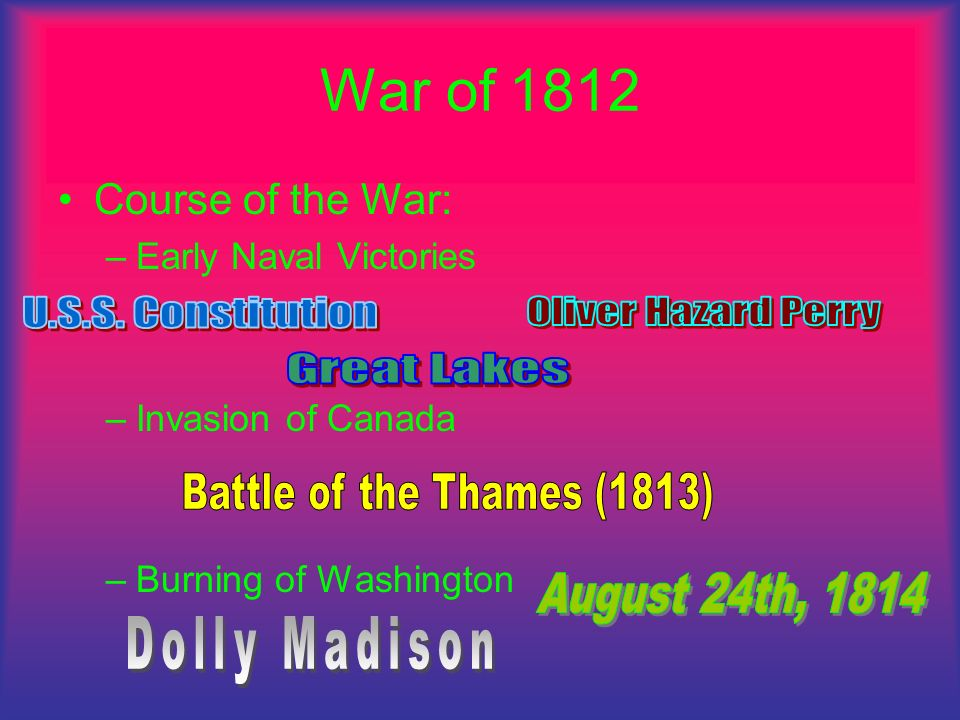 War of 1812 Course of the War: –E–Early Naval Victories –I–Invasion of Canada –B–Burning of Washington